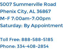 5007 Summerville Road Phenix City, AL 36867 M-F 7:00am-7:00pm Saturday: By Appointment  Toll Free: 888-588-5185 Phone: 334-408-2854