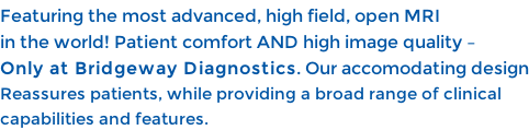 Featuring the most advanced, high field, open MRI  in the world! Patient comfort AND high image quality –  Only at Bridgeway Diagnostics. Our accomodating design Reassures patients, while providing a broad range of clinical  capabilities and features.